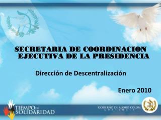 SECRETARIA DE COORDINACION EJECUTIVA DE LA PRESIDENCIA Dirección de Descentralización Enero 2010
