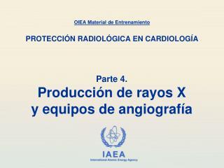 Parte 4. Producción  de  rayos X y  equipos  de  angiografía
