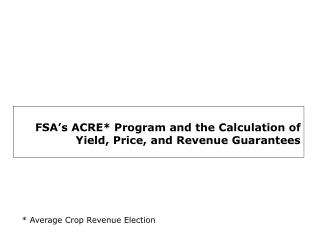 FSA s ACRE Program and the Calculation of Yield, Price, and Revenue Guarantees