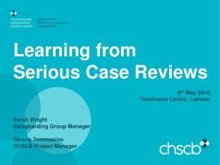 Learning from  Serious Case Reviews 5 th  May 2010 Tomlinson Centre, London Sarah Wright