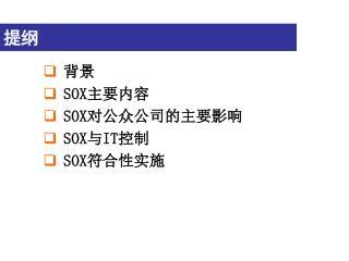 背景 SOX 主要内容 SOX 对公众公司的主要影响 SOX 与 IT 控制 SOX 符合性实施
