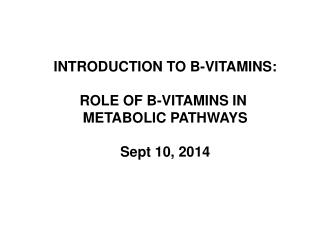 INTRODUCTION TO B-VITAMINS: ROLE OF B-VITAMINS IN  METABOLIC PATHWAYS Sept 10, 2014