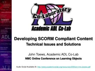 Developing SCORM Compliant Content Technical Issues and Solutions John Toews, Academic ADL Co-Lab