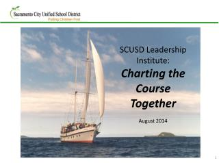 SCUSD Leadership Institute: Charting the Course Together  August 2014