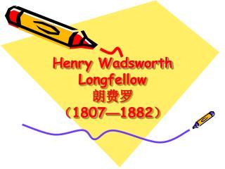 Henry Wadsworth Longfellow ???  ? 1807 � 1882 ?