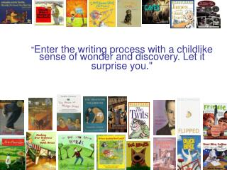 """ Enter the writing process with a childlike sense of wonder and discovery. Let it surprise you."""