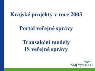 Krajské projekty v roce 2003  Portál veřejné správy Transakční modely IS veřejné správy