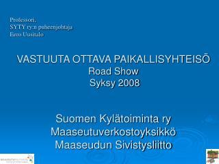 VASTUUTA OTTAVA PAIKALLISYHTEIS  Road Show  Syksy 2008    Suomen Kyl toiminta ry  Maaseutuverkostoyksikk   Maaseudun Siv
