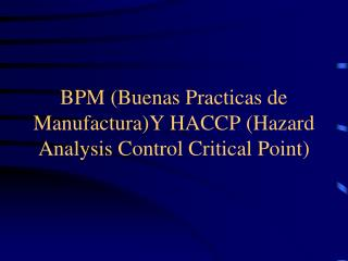 BPM Buenas Practicas de ManufacturaY HACCP Hazard Analysis Control Critical Point