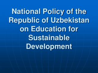 National Policy of the Republic of Uzbekistan on Education for  Sustainable Development