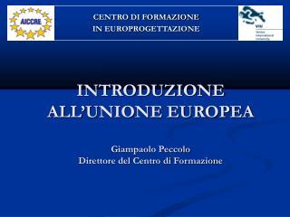 INTRODUZIONE ALL'UNIONE EUROPEA Giampaolo Peccolo Direttore del Centro di Formazione