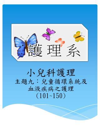 小兒科護理 主題九: 兒童 循環系統及血液疾病之護理 (101~150)