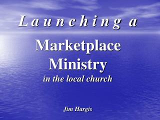L a u n c h i n g  a Marketplace Ministry in the local church Jim Hargis