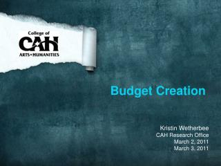 Budget Creation    Kristin Wetherbee CAH Research Office March 2, 2011 March 3, 2011