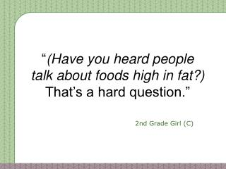 """"""" (Have you heard people talk about foods high in fat?)   That's a hard question."""""""