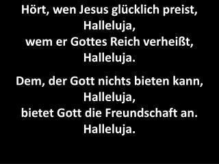 Wer hier leidet für den Sohn, Halleluja, den erwartet Gottes Lohn. Halleluja.