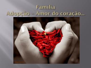 Família  Adopção – Amor do coração...