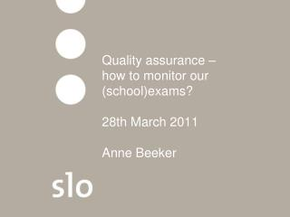 Quality assurance    how to monitor our  schoolexams   28th March 2011  Anne Beeker