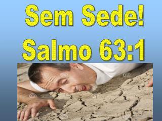 Sem Sede! Salmo 63:1