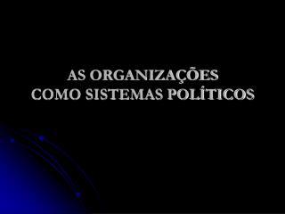 AS ORGANIZAÇÕES  COMO SISTEMAS POLÍTICOS