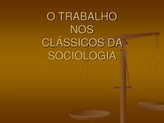 O TRABALHO NOS CL�SSICOS DA SOCIOLOGIA