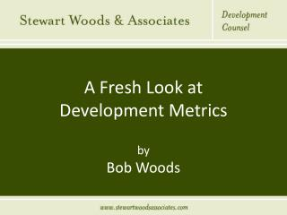 A Fresh Look at  Development Metrics  by Bob Woods