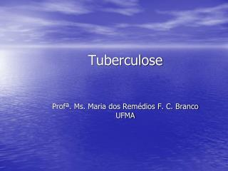 Tuberculose Profª. Ms. Maria dos Remédios F. C. Branco UFMA