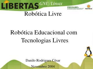 Rob tica Livre    Rob tica Educacional com Tecnologias Livres   Danilo Rodrigues C sar Novembro 2004