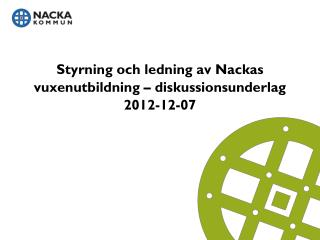 Styrning och ledning av Nackas vuxenutbildning – diskussionsunderlag 2012-12-07