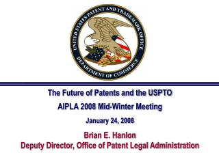 The Future of Patents and the USPTO  AIPLA 2008 Mid-Winter Meeting  January 24, 2008  Brian E. Hanlon Deputy Director, O