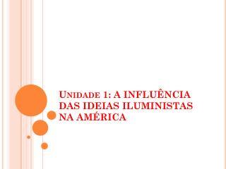 Unidade 1: A INFLU ÊNCIA DAS IDEIAS ILUMINISTAS NA AMÉRICA
