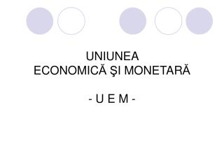 UNIUNEA  ECONOMIC ? ? I MONETAR ? - U E M -