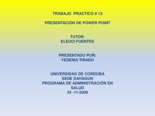 TRABAJO  PRACTICO # 13 PRESENTACIÓN DE POWER POINT TUTOR: ELEUCI FUENTES PRESENTADO POR:
