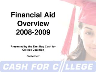 Financial Aid Overview 2008-2009 Presented by the East Bay Cash for College Coalition Presenter: