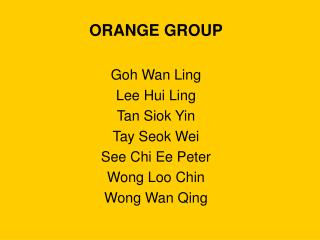 ORANGE GROUP Goh Wan Ling Lee Hui Ling Tan Siok Yin Tay Seok Wei See Chi Ee Peter Wong Loo Chin