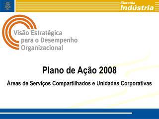 Plano de Ação 2008 Áreas de Serviços Compartilhados e Unidades Corporativas