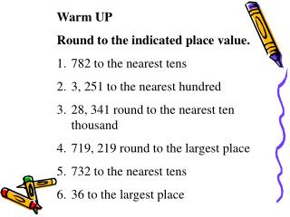 Warm UP Round to the indicated place value. 782 to the nearest tens 3, 251 to the nearest hundred