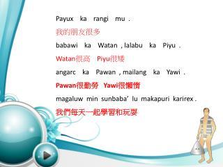 Payux     ka     rangi     mu  . 我的朋友很多 babawi     ka     Watan   ,  lalabu     ka     Piyu   .
