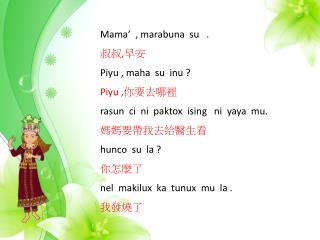 Mama'  ,  marabuna su    . 叔叔 , 早安 Piyu  ,  maha su inu  ? Piyu  , 你要去哪裡