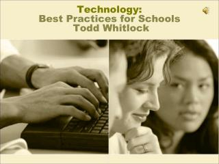 Technology:  Best Practices for Schools   Todd Whitlock