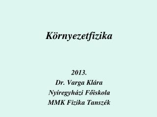 Környezetfizika 2013. Dr. Varga Klára Nyíregyházi Főiskola MMK Fizika Tanszék