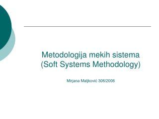 Me todologija mekih sistema (Soft Systems Methodology) Mirjana Maljković 306/2006