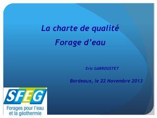 La charte de qualité  Forage d'eau  Eric GARROUSTET Bordeaux, le 22 Novembre 2013