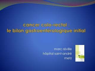 cancer  colo-rectal  :  le bilan  gastroentérologique  initial