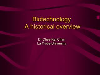 Biotechnology  A historical overview  Dr Chee Kai Chan La Trobe University