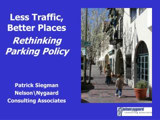 Less Traffic, Better Places  Rethinking Parking Policy Patrick Siegman Nelson\Nygaard