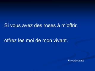 Si vous avez des roses à m'offrir, offrez les moi de mon vivant.