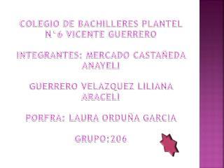 COLEGIO DE BACHILLERES PLANTEL N�6 VICENTE GUERRERO INTEGRANTES: MERCADO CASTA�EDA  ANAYELI