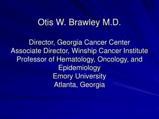 Otis W. Brawley M.D.  Director, Georgia Cancer Center Associate Director, Winship Cancer Institute Professor of Hematolo