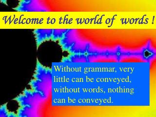 Welcome to the world of  words !